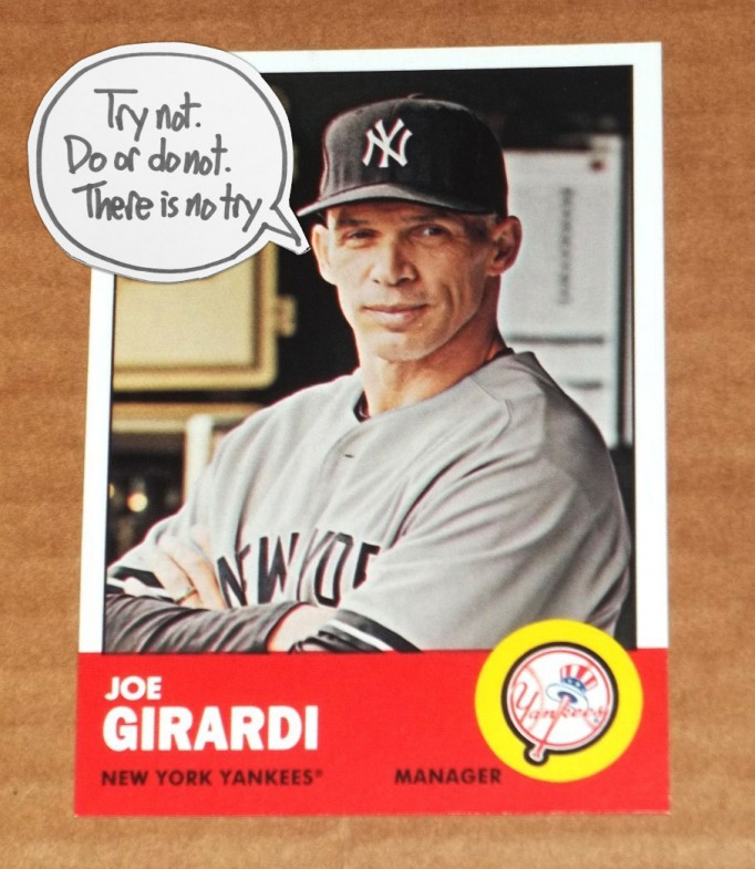 Try not. Do or do not. There is no try. Joe Girardi