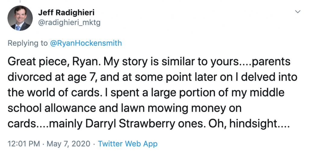 Great piece, Ryan. My story is similar to yours....parents divorced at age 7, and at some point later on I delved into the world of cards. I spent a large portion of my middle school allowance and lawn mowing money on cards....mainly Darryl Strawberry ones. Oh, hindsight.... (from @radighieri_mktg)