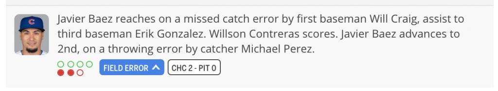 Javier Baez reaches on a missed catch error by first baseman Will Craig, assist to third baseman Erik Gonzalez. Willson Contreras scores. Javier Baez advances to 2nd, on a throwing error by Michael Perez.